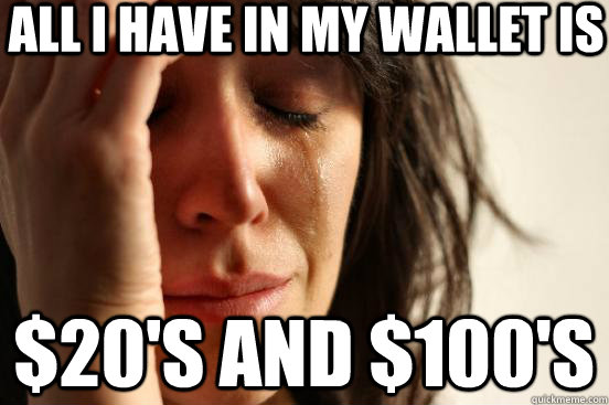 all i have in my wallet is $20's and $100's - all i have in my wallet is $20's and $100's  First World Problems