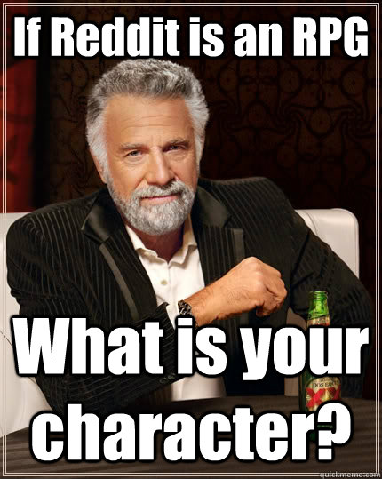 If Reddit is an RPG What is your character?  The Most Interesting Man In The World