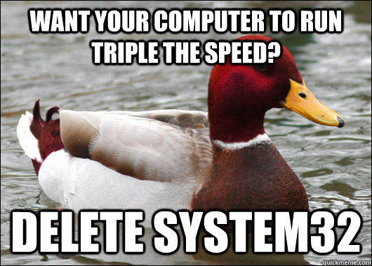 want your computer to run triple the speed? delete system32 - want your computer to run triple the speed? delete system32  Malicious Advice Mallard