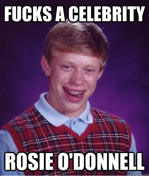 Fucks a celebrity Rosie O'Donnell  Bad Luck Brian