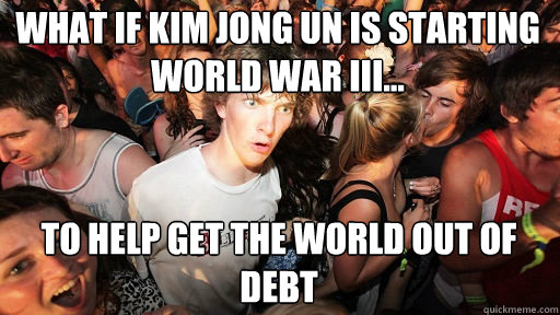 What if Kim Jong Un Is starting World war III...  to help get the world out of debt - What if Kim Jong Un Is starting World war III...  to help get the world out of debt  Sudden Clarity Clarence