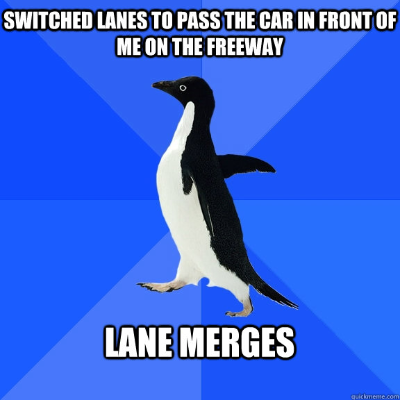 Switched lanes to pass the car in front of me on the freeway  Lane merges  - Switched lanes to pass the car in front of me on the freeway  Lane merges   Socially Awkward Penguin