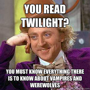 You read Twilight? You must know everything there is to know about vampires and werewolves - You read Twilight? You must know everything there is to know about vampires and werewolves  Condescending Wonka