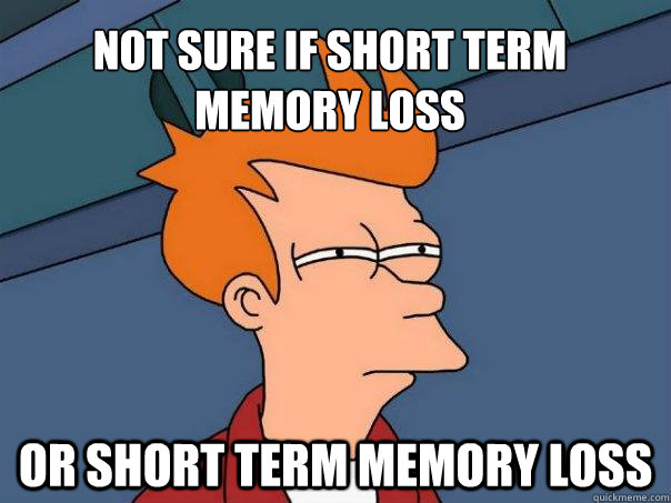 not sure if short term memory loss or short term memory loss - not sure if short term memory loss or short term memory loss  Futurama Fry