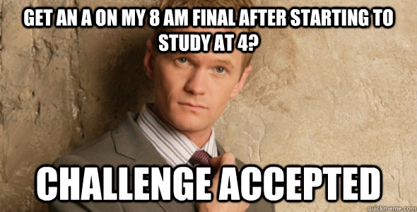 Get an a on my 8 AM final after starting to study at 4? Challenge accepted