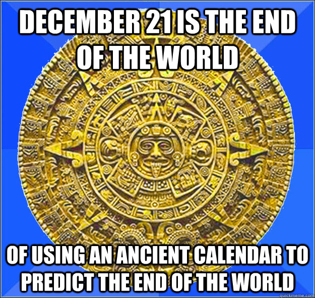 December 21 is the end of the world of using an ancient calendar to predict the end of the world - December 21 is the end of the world of using an ancient calendar to predict the end of the world  Misunderstood Mayan Calendar