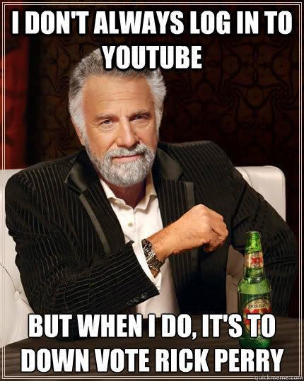 I don't always log in to youtube but when I do, it's to down vote Rick Perry - I don't always log in to youtube but when I do, it's to down vote Rick Perry  The Most Interesting Man In The World