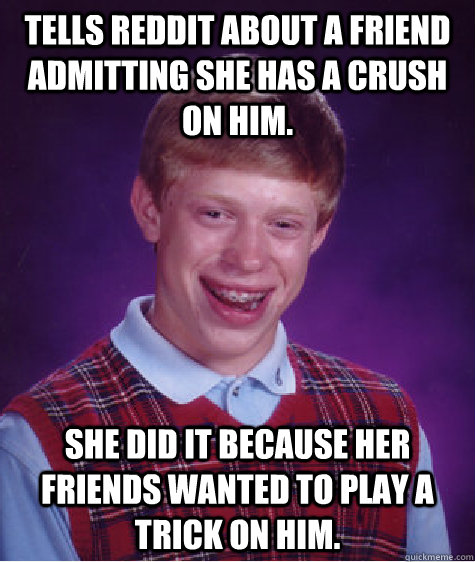 Tells reddit about a friend admitting she has a crush on him. She did it because her friends wanted to play a trick on him. - Tells reddit about a friend admitting she has a crush on him. She did it because her friends wanted to play a trick on him.  Badluckbrian