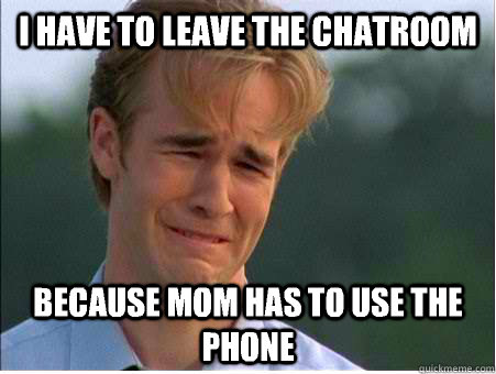I have to leave the chatroom Because mom has to use the phone - I have to leave the chatroom Because mom has to use the phone  1990s Problems