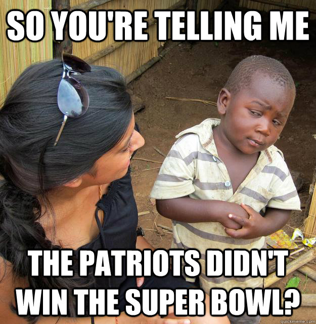 So you're telling me The patriots didn't win the super bowl? - So you're telling me The patriots didn't win the super bowl?  Skeptical Third World Child