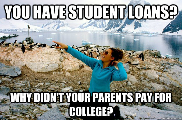 You have student loans? Why didn't your parents pay for college?