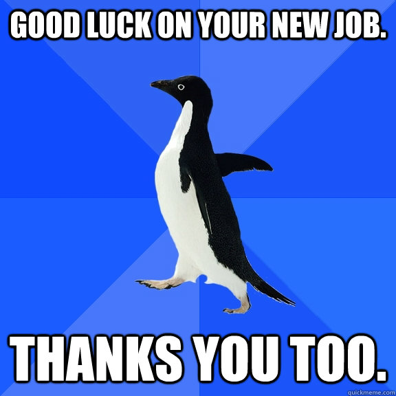 Good luck on your new job. thanks you too. - Good luck on your new job. thanks you too.  Socially Awkward Penguin