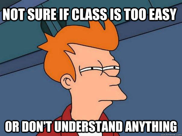 Not sure if class is too easy or don't understand anything  - Not sure if class is too easy or don't understand anything   Futurama Fry