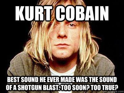 kurt cobain best sound he ever made was the sound of a shotgun blast. too soon? too true?