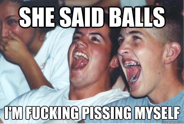 She said balls I'm fucking pissing myself - She said balls I'm fucking pissing myself  Immature High Schoolers