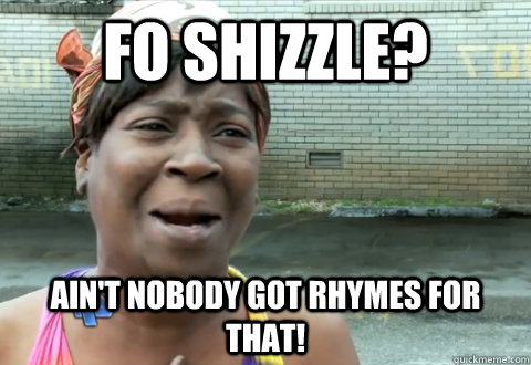 Fo shizzle? Ain't nobody got rhymes for that! - Fo shizzle? Ain't nobody got rhymes for that!  aint nobody got time