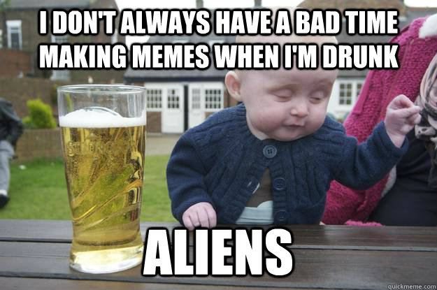 I don't always have a bad time making memes when I'm drunk Aliens  - I don't always have a bad time making memes when I'm drunk Aliens   drunk baby