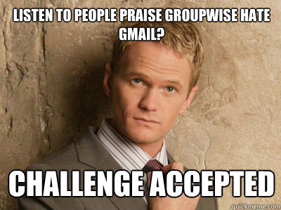 1b1a183a11292c528f0afc141fd5280d5fb28ed102d35e51a380feaa0a3cd535 listen to people praise groupwise hate gmail? challenge accepted