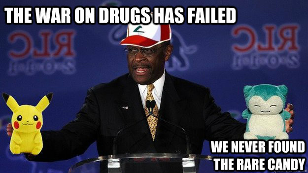 The war on drugs has failed We never found the rare candy  Pokemon Master Herman Cain