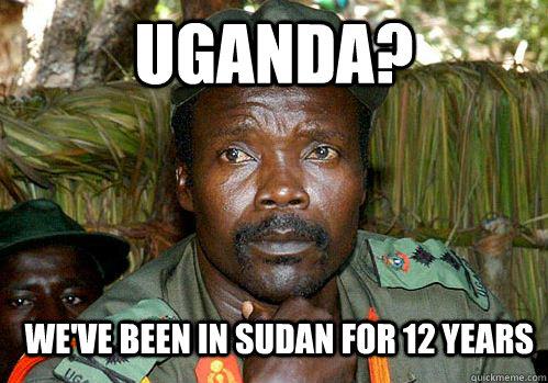 Uganda? We've been in sudan for 12 years  Kony Meme