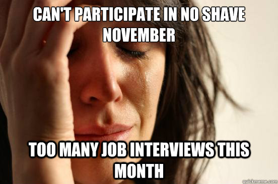 can't participate in no shave november too many job interviews this month - can't participate in no shave november too many job interviews this month  First World Problems