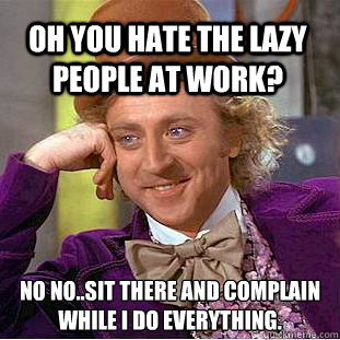 Oh you hate the lazy people at work? No no..sit there and complain while I do everything. - Oh you hate the lazy people at work? No no..sit there and complain while I do everything.  Condescending Wonka