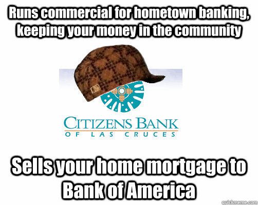 Runs commercial for hometown banking, keeping your money in the community Sells your home mortgage to Bank of America