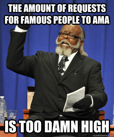 The amount of requests for famous people to ama is too damn high - The amount of requests for famous people to ama is too damn high  The Rent Is Too Damn High