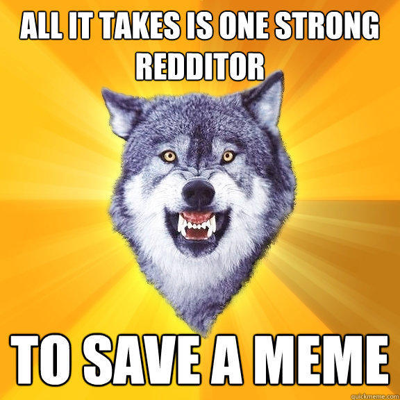 all it takes is one strong redditor to save a meme  Courage Wolf