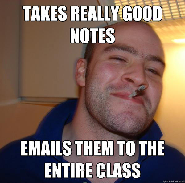 Takes really good notes  emails them to the entire class - Takes really good notes  emails them to the entire class  Good Guy Greg