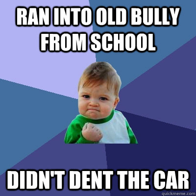 ran into old bully from school didn't dent the car - ran into old bully from school didn't dent the car  Success Kid
