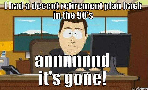 Retirement Plan - I HAD A DECENT RETIREMENT PLAN BACK IN THE 90'S ANNNNNND IT'S GONE! aaaand its gone