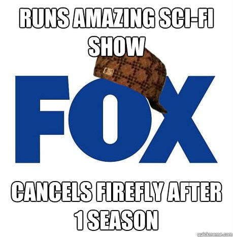 Runs amazing sci-fi show Cancels Firefly after 1 season