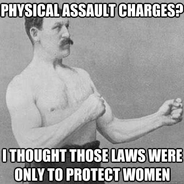 Physical Assault Charges? I thought those laws were only to protect women - Physical Assault Charges? I thought those laws were only to protect women  overly manly man