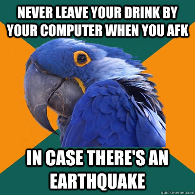 Never leave your drink by your computer when you afk In case there's an earthquake - Never leave your drink by your computer when you afk In case there's an earthquake  Paranoid Parrot
