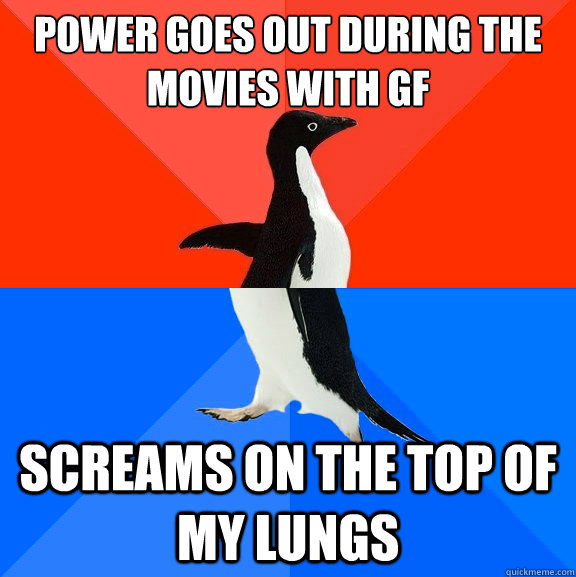 power goes out during the movies with GF Screams on the top of my lungs - power goes out during the movies with GF Screams on the top of my lungs  Socially Awesome Awkward Penguin