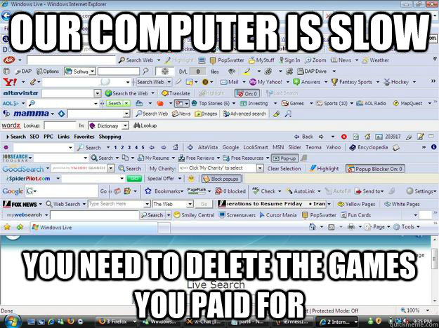 Our computer is slow you need to delete the games you paid for