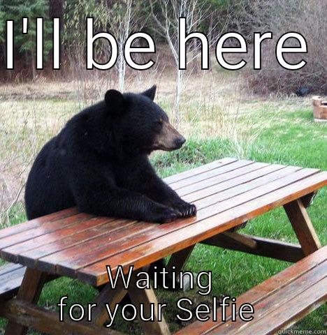 I'LL BE HERE  WAITING FOR YOUR SELFIE  waiting bear