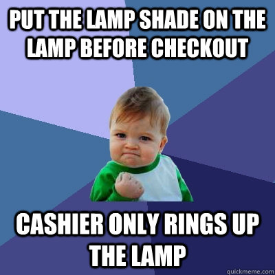 put the lamp shade on the lamp before checkout cashier only rings up the lamp - put the lamp shade on the lamp before checkout cashier only rings up the lamp  Success Kid