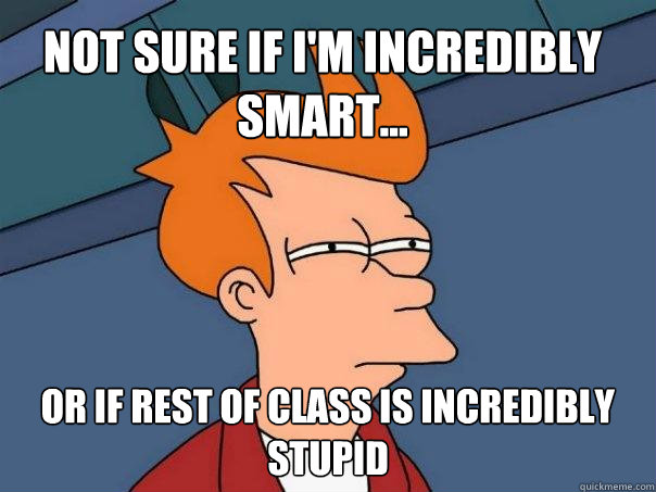 Not sure if I'm incredibly smart... Or if rest of class is incredibly Stupid - Not sure if I'm incredibly smart... Or if rest of class is incredibly Stupid  Futurama Fry