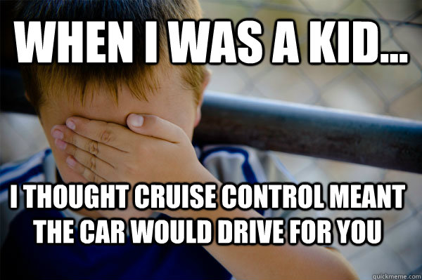 WHEN I WAS A KID... I thought cruise control meant the car would drive for you - WHEN I WAS A KID... I thought cruise control meant the car would drive for you  Confession kid