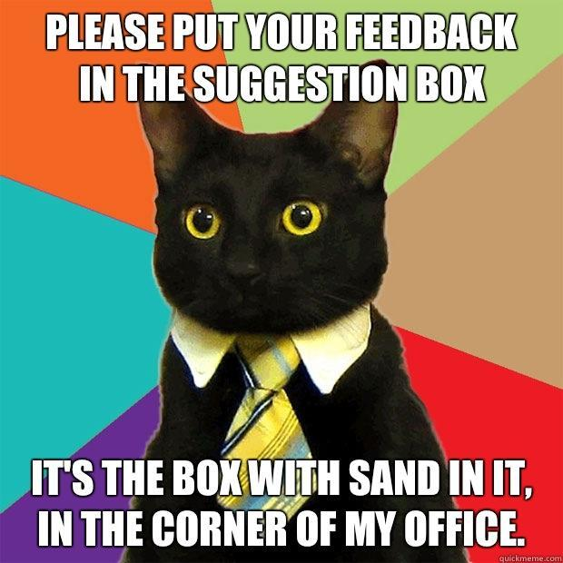 Please put your feedback  In the Suggestion box It's the box with sand in it, in the corner of my office.  - Please put your feedback  In the Suggestion box It's the box with sand in it, in the corner of my office.   Business Cat