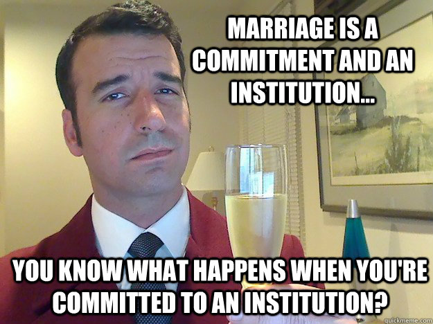 Marriage is a commitment and an institution... You know what happens when you're committed to an Institution?