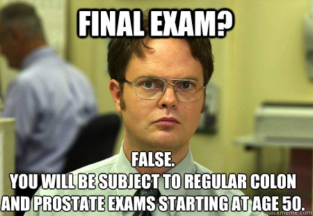 FINAL EXAM? False. YOU WILL BE SUBJECT TO REGULAR COLON AND PROSTATE EXAMS STARTING AT AGE 50. - FINAL EXAM? False. YOU WILL BE SUBJECT TO REGULAR COLON AND PROSTATE EXAMS STARTING AT AGE 50.  Schrute