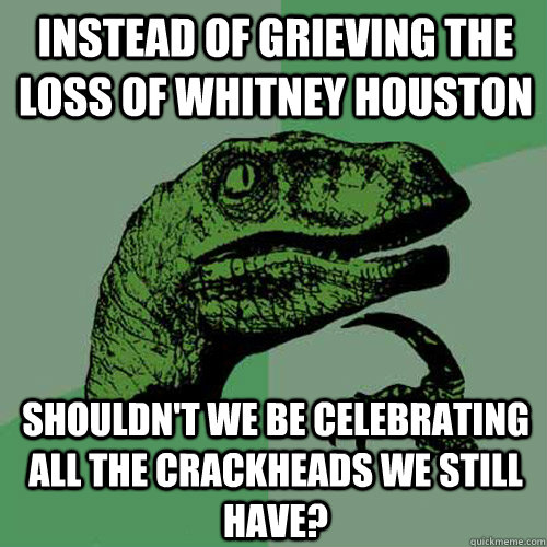 Instead of grieving the loss of Whitney Houston Shouldn't we be celebrating all the crackheads we still have?  Philosoraptor