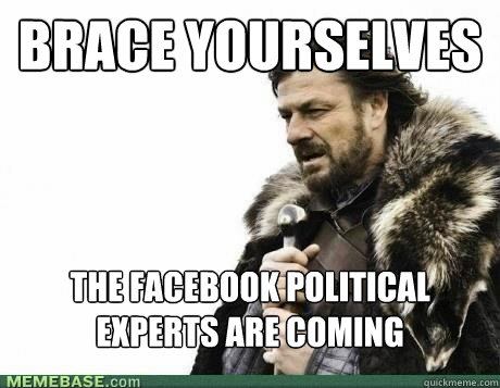 BRACE YOURSELVES the facebook political experts are coming - BRACE YOURSELVES the facebook political experts are coming  Misc