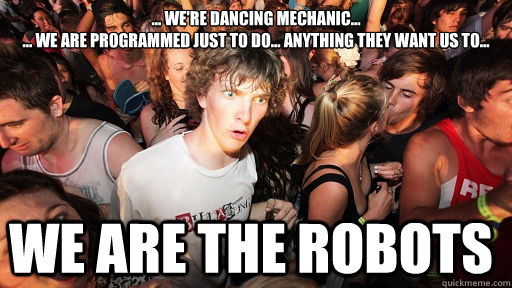 ... We're dancing mechanic...  ... We are programmed just to do... anything they want us to... WE ARE THE ROBOTS - ... We're dancing mechanic...  ... We are programmed just to do... anything they want us to... WE ARE THE ROBOTS  Sudden Clarity Clarence