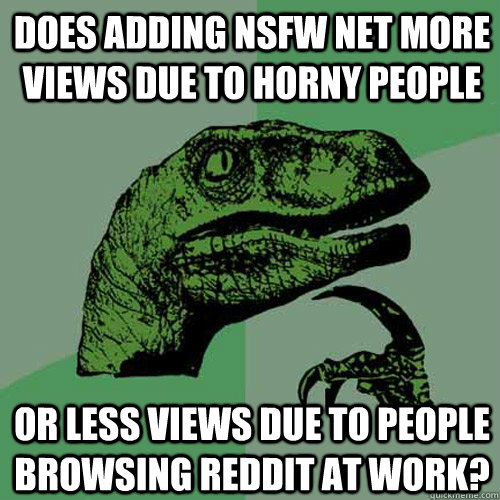 Does adding NSFW net more views due to horny people or less views due to people browsing Reddit at work? - Does adding NSFW net more views due to horny people or less views due to people browsing Reddit at work?  Philosoraptor