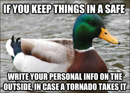 If you keep things in a safe write your personal info on the outside, in case a tornado takes it - If you keep things in a safe write your personal info on the outside, in case a tornado takes it  Actual Advice Mallard