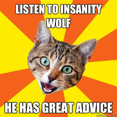 Listen to insanity wolf He has great advice - Listen to insanity wolf He has great advice  Bad Advice Cat
